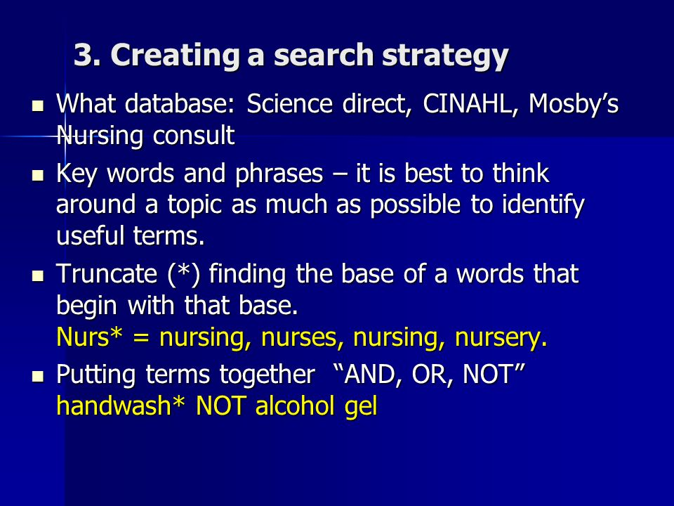 3. Creating a search strategy What database: Science direct, CINAHL, Mosby's Nursing consult What database: Science direct, CINAHL, Mosby's Nursing co