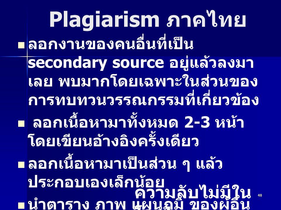 48 Plagiarism ภาคไทย ลอกงานของคนอื่นที่เป็น secondary source อยู่แล้วลงมา เลย พบมากโดยเฉพาะในส่วนของ การทบทวนวรรณกรรมที่เกี่ยวข้อง ลอกเนื้อหามาทั้งหมด