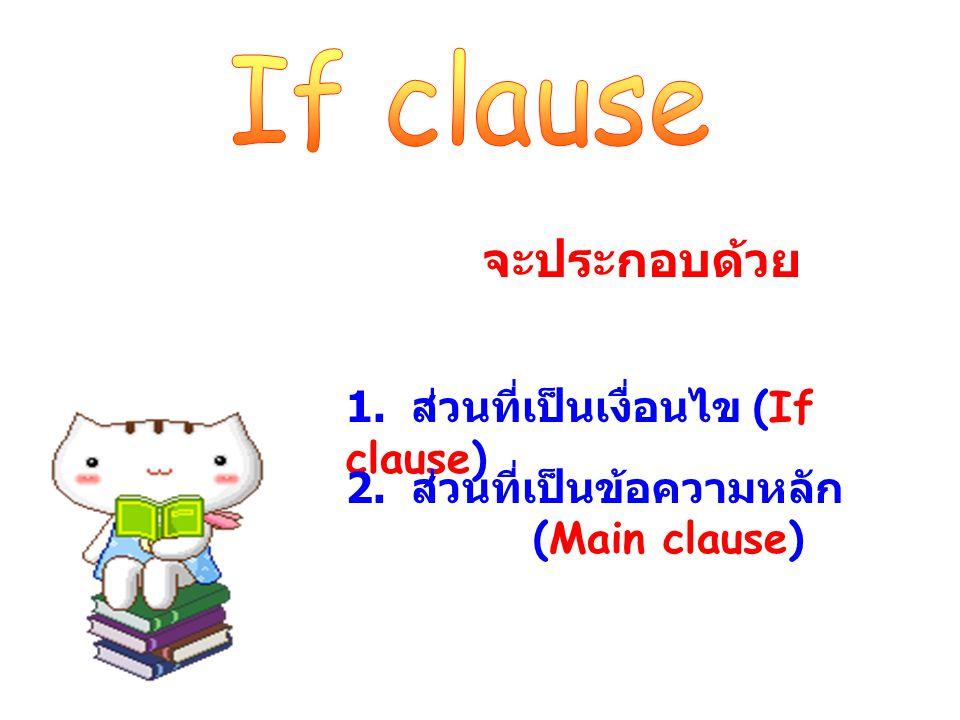 จะประกอบด้วย 1. ส่วนที่เป็นเงื่อนไข (If clause) 2. ส่วนที่เป็นข้อความหลัก (Main clause)