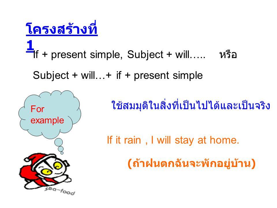 โครงสร้างที่ 1 If + present simple, Subject + will….. หรือ ใช้สมมุติในสิ่งที่เป็นไปได้และเป็นจริง Subject + will…+ if + present simple For example If