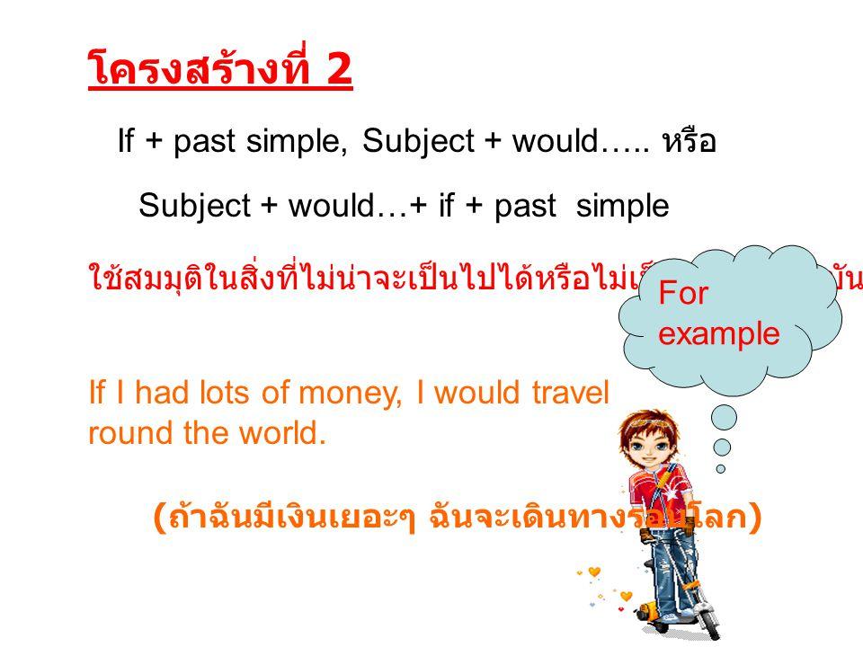 โครงสร้างที่ 2 ใช้สมมุติในสิ่งที่ไม่น่าจะเป็นไปได้หรือไม่เป็นจริงในปัจจุบัน If + past simple, Subject + would….. หรือ Subject + would…+ if + past simp