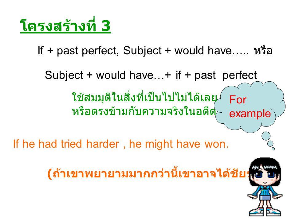 โครงสร้างที่ 3 ใช้สมมุติในสิ่งที่เป็นไปไม่ได้เลย หรือตรงข้ามกับความจริงในอดีต If + past perfect, Subject + would have….. หรือ Subject + would have…+ i