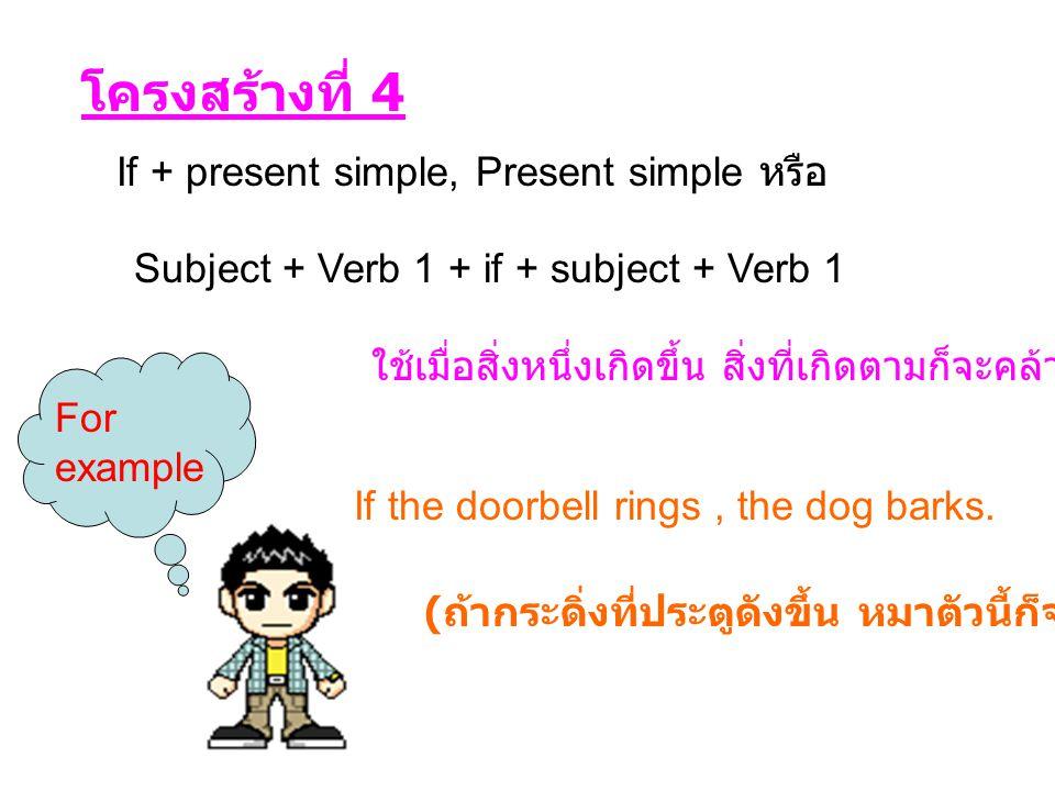 โครงสร้างที่ 4 If + present simple, Present simple หรือ Subject + Verb 1 + if + subject + Verb 1 ใช้เมื่อสิ่งหนึ่งเกิดขึ้น สิ่งที่เกิดตามก็จะคล้ายๆกัน