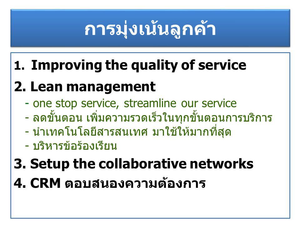 การมุ่งเน้นลูกค้า 1. Improving the quality of service 2. Lean management - one stop service, streamline our service - ลดขั้นตอน เพิ่มความรวดเร็วในทุกข