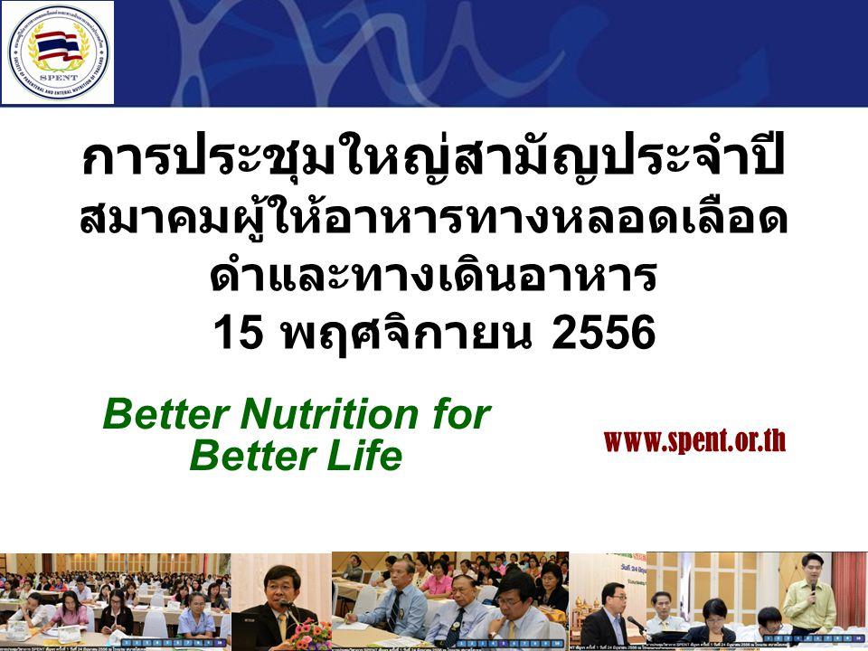 การประชุมใหญ่สามัญประจำปี สมาคมผู้ให้อาหารทางหลอดเลือด ดำและทางเดินอาหาร 15 พฤศจิกายน 2556 Better Nutrition for Better Life www.spent.or.th