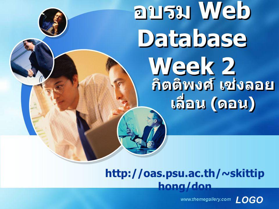 LOGO www.themegallery.com อบรม Web Database Week 2 http://oas.psu.ac.th/~skittip hong/don กิตติพงศ์ เซ่งลอย เลื่อน ( ดอน )