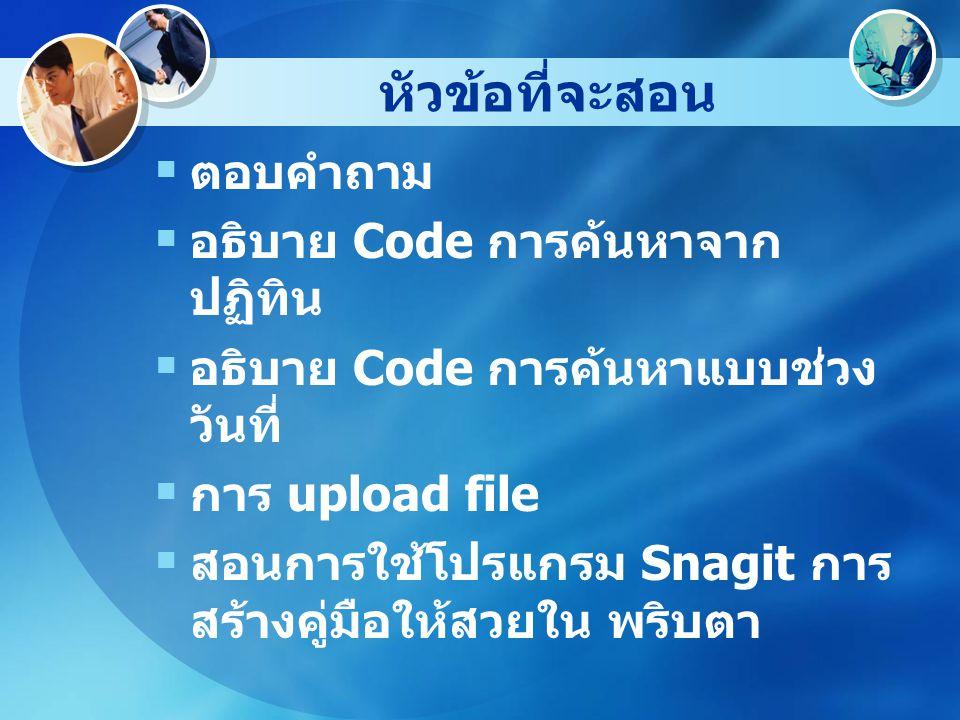 หัวข้อที่จะสอน  ตอบคำถาม  อธิบาย Code การค้นหาจาก ปฏิทิน  อธิบาย Code การค้นหาแบบช่วง วันที่  การ upload file  สอนการใช้โปรแกรม Snagit การ สร้างคู่มือให้สวยใน พริบตา