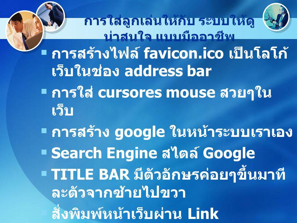 การใส่ลูกเล่นให้กับ ระบบให้ดู น่าสนใจ แบบมืออาชีพ  การสร้างไฟล์ favicon.ico เป็นโลโก้ เว็บในช่อง address bar  การใส่ cursores mouse สวยๆใน เว็บ  การสร้าง google ในหน้าระบบเราเอง  Search Engine สไตล์ Google  TITLE BAR มีตัวอักษรค่อยๆขึ้นมาที ละตัวจากซ้ายไปขวา  สั่งพิมพ์หน้าเว็บผ่าน Link  การสร้าง popup
