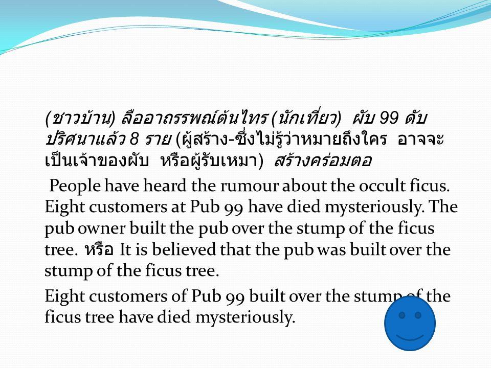 ( ชาวบ้าน ) ลืออาถรรพณ์ต้นไทร ( นักเที่ยว ) ผับ 99 ดับ ปริศนาแล้ว 8 ราย ( ผู้สร้าง - ซึ่งไม่รู้ว่าหมายถึงใคร อาจจะ เป็นเจ้าของผับ หรือผู้รับเหมา ) สร้างคร่อมตอ People have heard the rumour about the occult ficus.