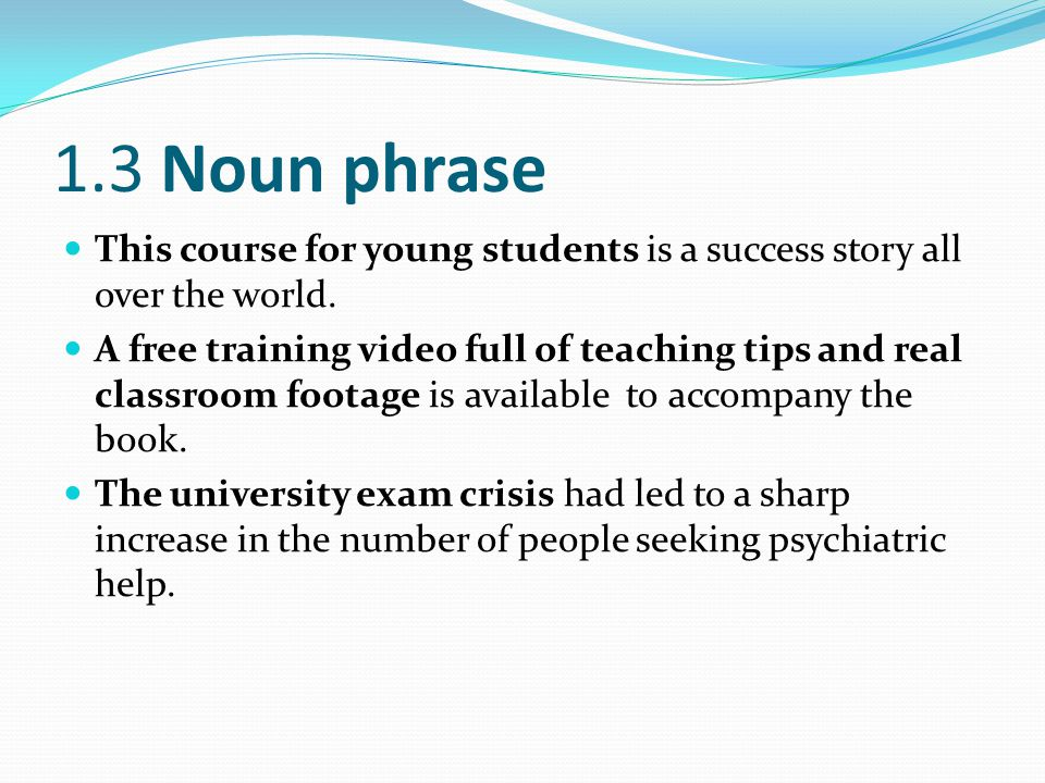 1.3 Noun phrase This course for young students is a success story all over the world. A free training video full of teaching tips and real classroom f
