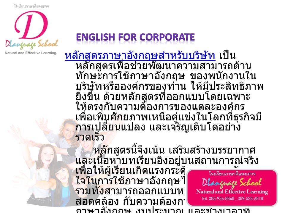 หลักสูตรแบ่งตามทักษะภาษาอังกฤษ (English for Work Skills) หลักสูตรการเขียนเชิงธุรกิจ (Business Writing Skills) หลักสูตรการเขียนอีเมล์ (Email Writing Skills) หลักสูตรการเขียนรายงาน (Report Writing Skills) ภาษาอังกฤษสำหรับเตรียมอบรมหรือทำงานในต่างประเทศ (Survival English) ภาษาอังกฤษสำหรับการนำเสนองาน (Effective Presentation in English) ภาษาอังกฤษสำหรับการเจรจาต่อรอง (Effective Negotiation in English) ภาษาอังกฤษสำหรับการโทรศัพท์ (Effective Telephoning in English) ภาษาอังกฤษสำหรับการประชุม (Effective Meeting in English)