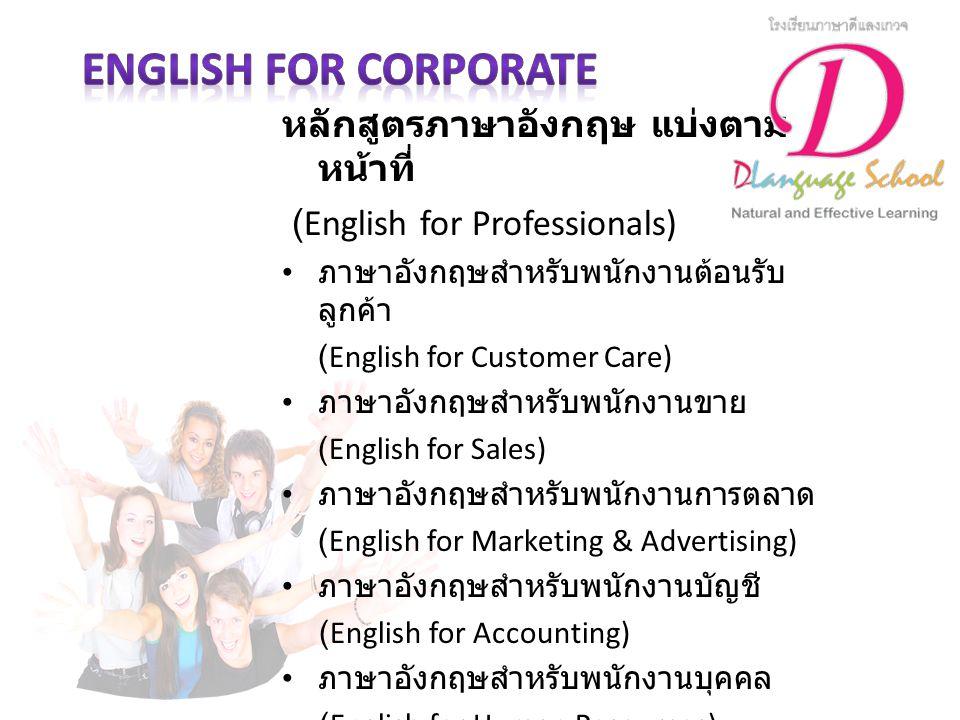 หลักสูตรภาษาอังกฤษ แบ่งตามประเภทธุรกิจ (English for Industries) ภาษาอังกฤษสำหรับธุรกิจการค้า (English for Commerce) ภาษาอังกฤษสำหรับธุรกิจอาหาร (English for Catering Industry) ภาษาอังกฤษสำหรับธุรกิจด้านเทคโนโลยีและ อุตสาหกรรม (English for Technical or Industrial Sector) ภาษาอังกฤษสำหรับธุรกิจพลังงาน (English for Energy Industry) ภาษาอังกฤษสำหรับธุรกิจขนส่งสินค้า (English for Logistics) ภาษาอังกฤษสำหรับธุรกิจท่องเที่ยว (English for Tourism) ภาษาอังกฤษสำหรับธุรกิจโรงแรม (English for Hotel) ภาษาอังกฤษสำหรับภาครัฐ (English for Government Officer)
