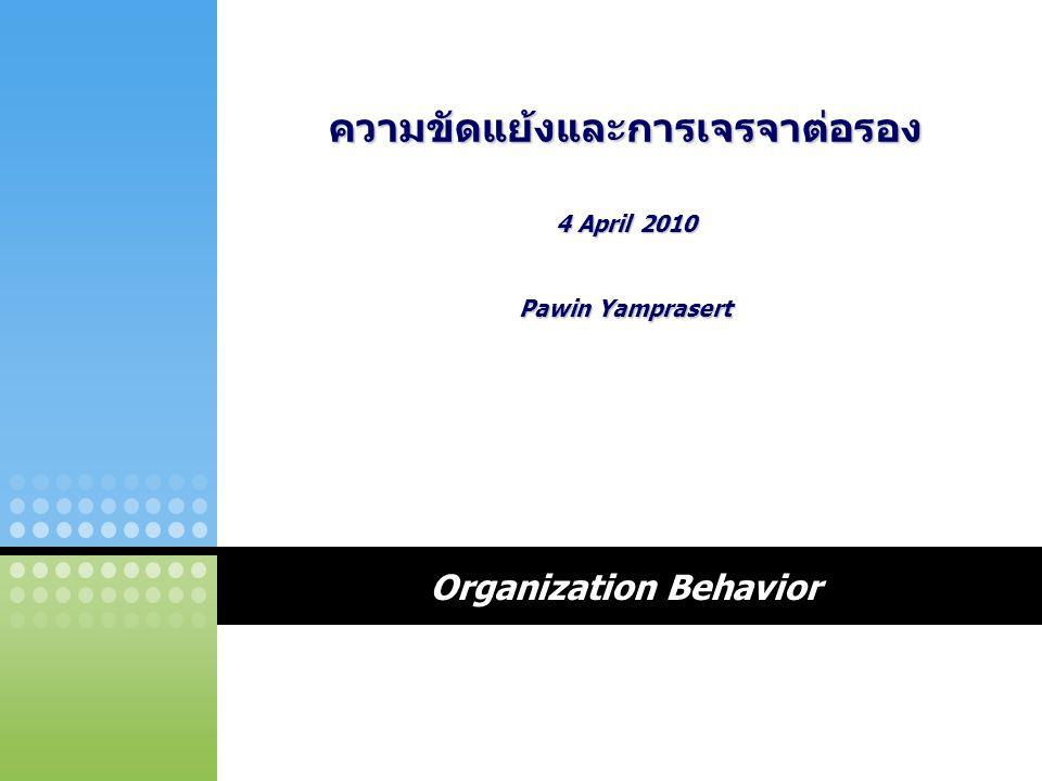 Organization Behavior ความขัดแย้งและการเจรจาต่อรอง 4 April 2010 Pawin Yamprasert