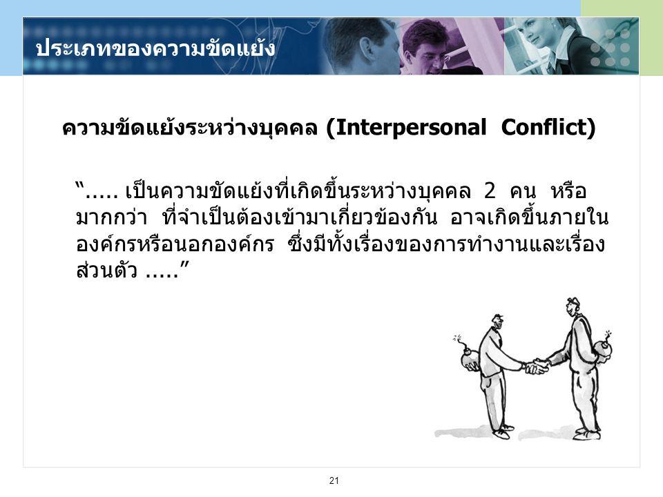 """21 ความขัดแย้งระหว่างบุคคล (Interpersonal Conflict) """"..... เป็นความขัดแย้งที่เกิดขึ้นระหว่างบุคคล 2 คน หรือ มากกว่า ที่จำเป็นต้องเข้ามาเกี่ยวข้องกัน อ"""