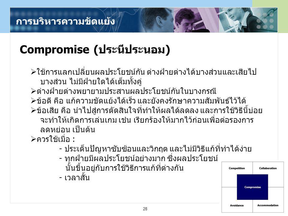 28 Compromise (ประนีประนอม) การบริหารความขัดแย้ง  ใช้การแลกเปลี่ยนผลประโยชน์กัน ต่างฝ่ายต่างได้บางส่วนและเสียไป บางส่วน ไม่มีฝ่ายใดได้เต็มทั้งคู่  ต