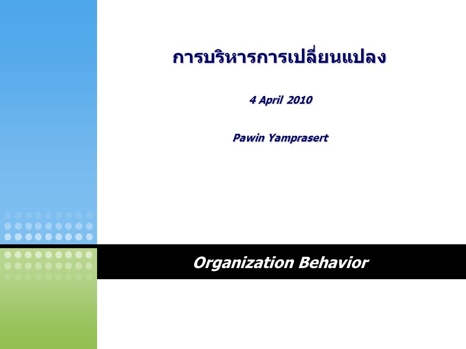 Organization Behavior การบริหารการเปลี่ยนแปลง 4 April 2010 Pawin Yamprasert