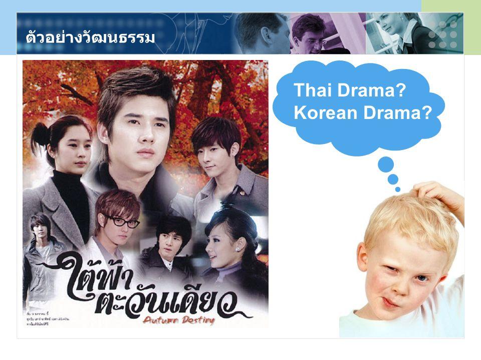 ตัวอย่างวัฒนธรรม Thai Drama? Korean Drama?