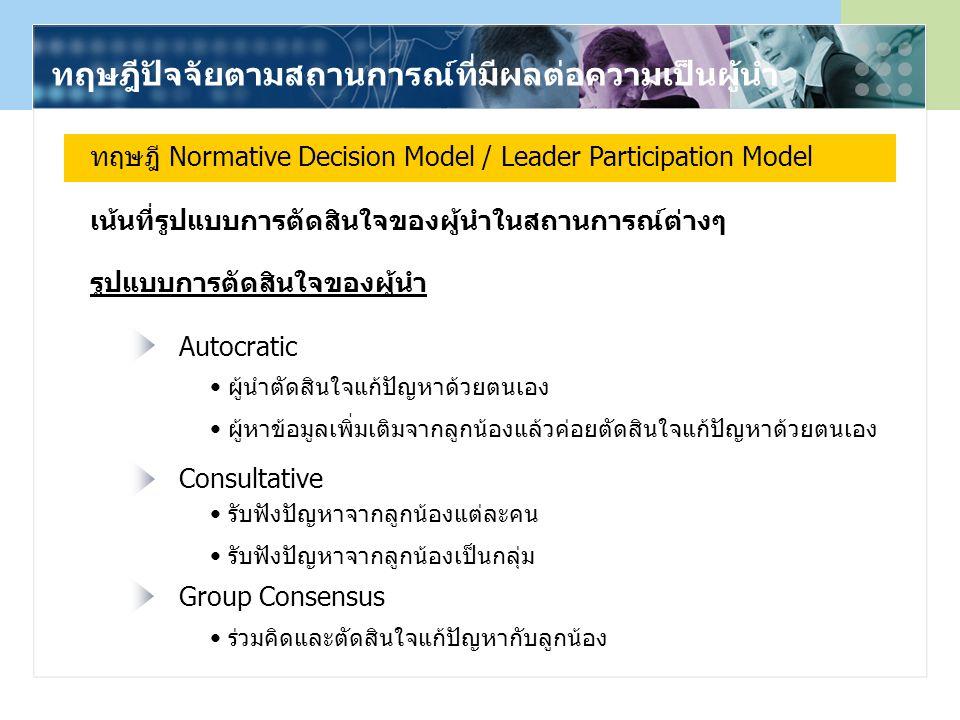 ทฤษฎีปัจจัยตามสถานการณ์ที่มีผลต่อความเป็นผู้นำ ทฤษฎี Normative Decision Model / Leader Participation Model Autocratic Consultative Group Consensus รูปแบบการตัดสินใจของผู้นำ เน้นที่รูปแบบการตัดสินใจของผู้นำในสถานการณ์ต่างๆ ผู้นำตัดสินใจแก้ปัญหาด้วยตนเอง ผู้หาข้อมูลเพิ่มเติมจากลูกน้องแล้วค่อยตัดสินใจแก้ปัญหาด้วยตนเอง รับฟังปัญหาจากลูกน้องแต่ละคน รับฟังปัญหาจากลูกน้องเป็นกลุ่ม ร่วมคิดและตัดสินใจแก้ปัญหากับลูกน้อง