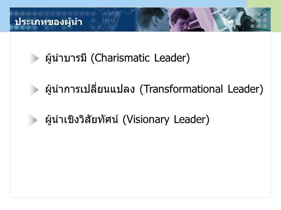 ประเภทของผู้นำ ผู้นำบารมี (Charismatic Leader) ผู้นำการเปลี่ยนแปลง (Transformational Leader) ผู้นำเชิงวิสัยทัศน์ (Visionary Leader)