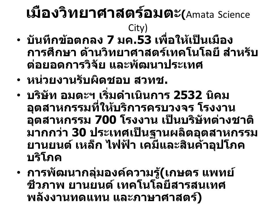 เมืองวิทยาศาสตร์อมตะ (Amata Science City) บันทึกข้อตกลง 7 มค.53 เพื่อให้เป็นเมือง การศึกษา ด้านวิทยาศาสตร์เทคโนโลยี สำหรับ ต่อยอดการวิจัย และพัฒนาประเ