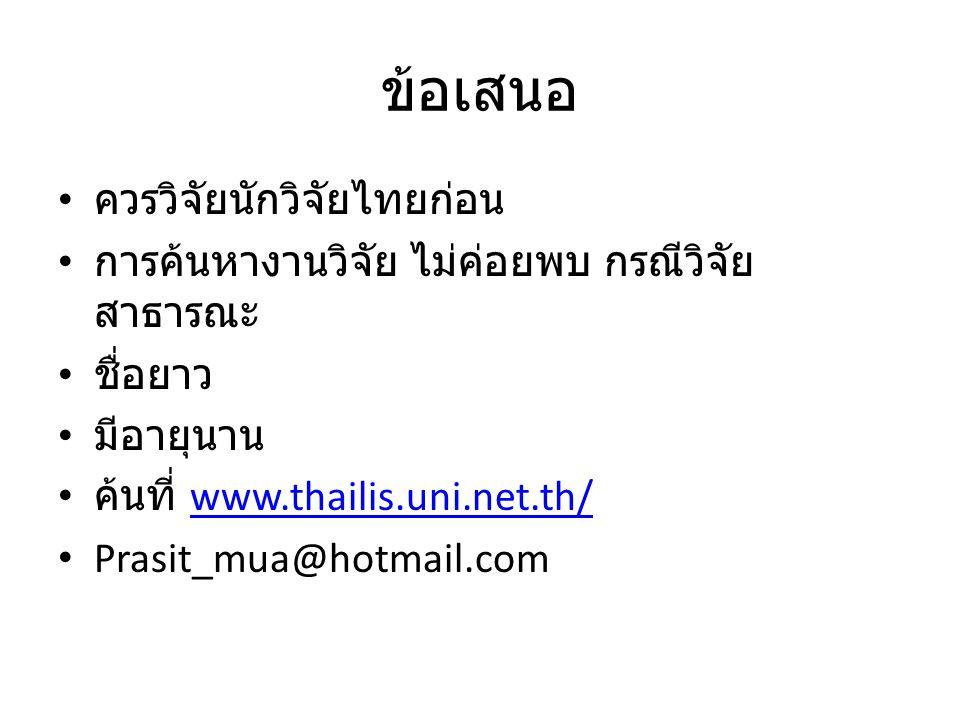 ข้อเสนอ ควรวิจัยนักวิจัยไทยก่อน การค้นหางานวิจัย ไม่ค่อยพบ กรณีวิจัย สาธารณะ ชื่อยาว มีอายุนาน ค้นที่ www.thailis.uni.net.th/www.thailis.uni.net.th/ P