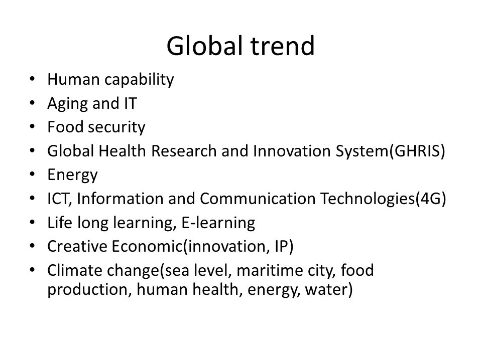 Global trend Human capability Aging and IT Food security Global Health Research and Innovation System(GHRIS) Energy ICT, Information and Communication