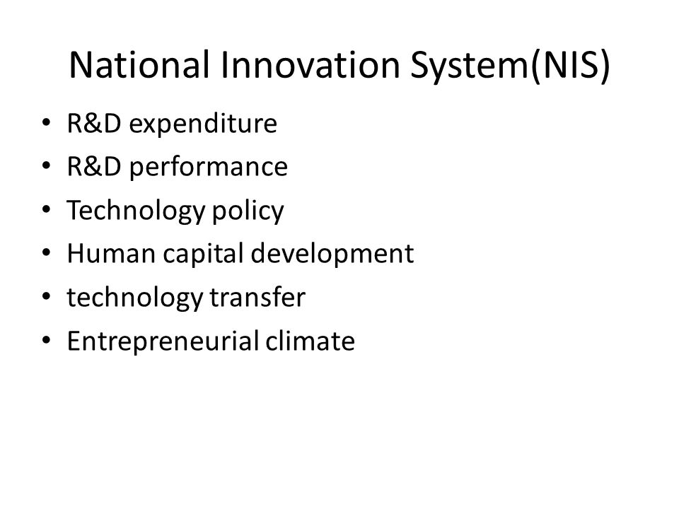 National Innovation System(NIS) R&D expenditure R&D performance Technology policy Human capital development technology transfer Entrepreneurial climat