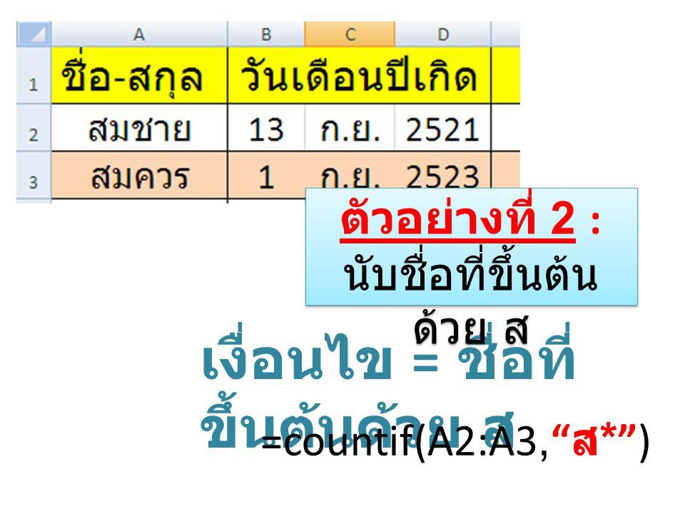 เงื่อนไข = ชื่อที่ ขึ้นต้นด้วย ส =countif(A2:A3, ส * ) ตัวอย่างที่ 2 : นับชื่อที่ขึ้นต้น ด้วย ส ตัวอย่างที่ 2 : นับชื่อที่ขึ้นต้น ด้วย ส