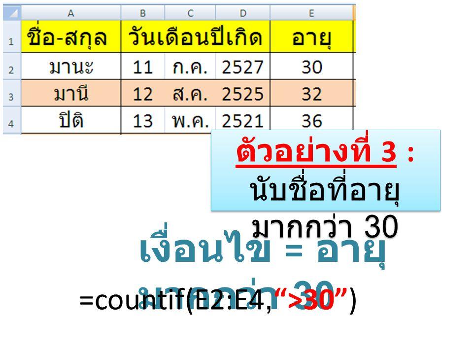เงื่อนไข = อายุตั้งแต่ 32 =countif(E2:E4, >=32 ) ตัวอย่างที่ 4 : นับชื่อที่อายุตั้งแต่ 32 ขึ้นไป ตัวอย่างที่ 4 : นับชื่อที่อายุตั้งแต่ 32 ขึ้นไป =countif(E2:E4, >31 )