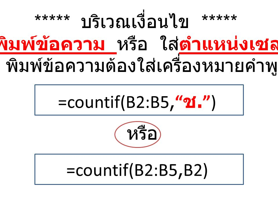 ***** บริเวณเงื่อนไข ***** สามารถพิมพ์ข้อความ หรือ ใส่ตำแหน่งเซลล์ก็ได้ แต่ถ้า พิมพ์ข้อความต้องใส่เครื่องหมายคำพูดด้วย หรือ =countif(B2:B5, ช. ) =countif(B2:B5,B2)
