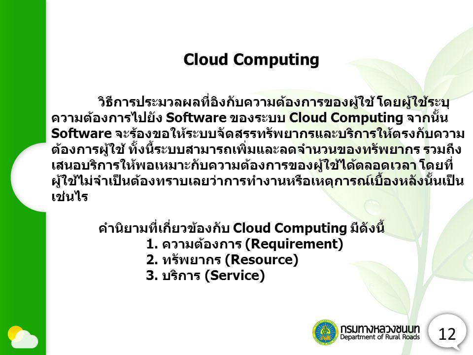 12 วิธีการประมวลผลที่อิงกับความต้องการของผู้ใช้ โดยผู้ใช้ระบุ ความต้องการไปยัง Software ของระบบ Cloud Computing จากนั้น Software จะร้องขอให้ระบบจัดสรรทรัพยากรและบริการให้ตรงกับความ ต้องการผู้ใช้ ทั้งนี้ระบบสามารถเพิ่มและลดจำนวนของทรัพยากร รวมถึง เสนอบริการให้พอเหมาะกับความต้องการของผู้ใช้ได้ตลอดเวลา โดยที่ ผู้ใช้ไม่จำเป็นต้องทราบเลยว่าการทำงานหรือเหตุการณ์เบื้องหลังนั้นเป็น เช่นไร คำนิยามที่เกี่ยวข้องกับ Cloud Computing มีดังนี้ 1.