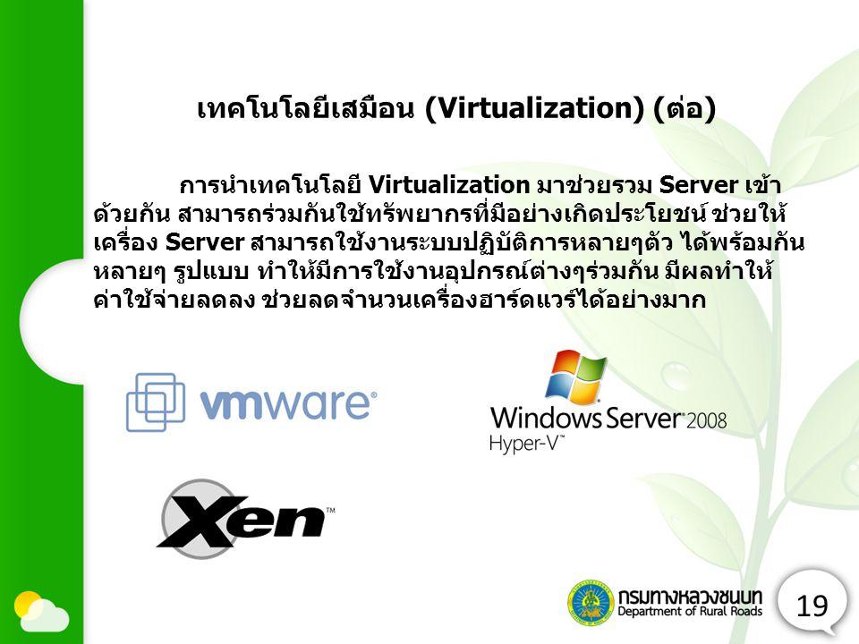 19 การนำเทคโนโลยี Virtualization มาช่วยรวม Server เข้า ด้วยกัน สามารถร่วมกันใช้ทรัพยากรที่มีอย่างเกิดประโยชน์ ช่วยให้ เครื่อง Server สามารถใช้งานระบบปฏิบัติการหลายๆตัว ได้พร้อมกัน หลายๆ รูปแบบ ทำให้มีการใช้งานอุปกรณ์ต่างๆร่วมกัน มีผลทำให้ ค่าใช้จ่ายลดลง ช่วยลดจำนวนเครื่องฮาร์ดแวร์ได้อย่างมาก เทคโนโลยีเสมือน (Virtualization) (ต่อ)