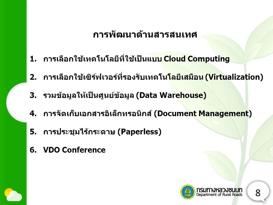 8 1.การเลือกใช้เทคโนโลยีที่ใช้เป็นแบบ Cloud Computing 2.การเลือกใช้เซิร์ฟเวอร์ที่รองรับเทคโนโลยีเสมือน (Virtualization) 3.รวมข้อมูลให้เป็นศูนย์ข้อมูล (Data Warehouse) 4.การจัดเก็บเอกสารอิเล็กทรอนิกส์ (Document Management) 5.การประชุมไร้กระดาษ (Paperless) 6.VDO Conference การพัฒนาด้านสารสนเทศ