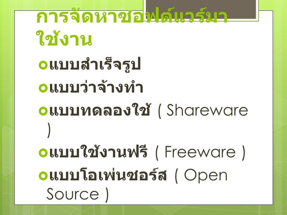การจัดหาซอฟต์แวร์มา ใช้งาน  แบบสำเร็จรูป  แบบว่าจ้างทำ  แบบทดลองใช้ ( Shareware )  แบบใช้งานฟรี ( Freeware )  แบบโอเพ่นซอร์ส ( Open Source )