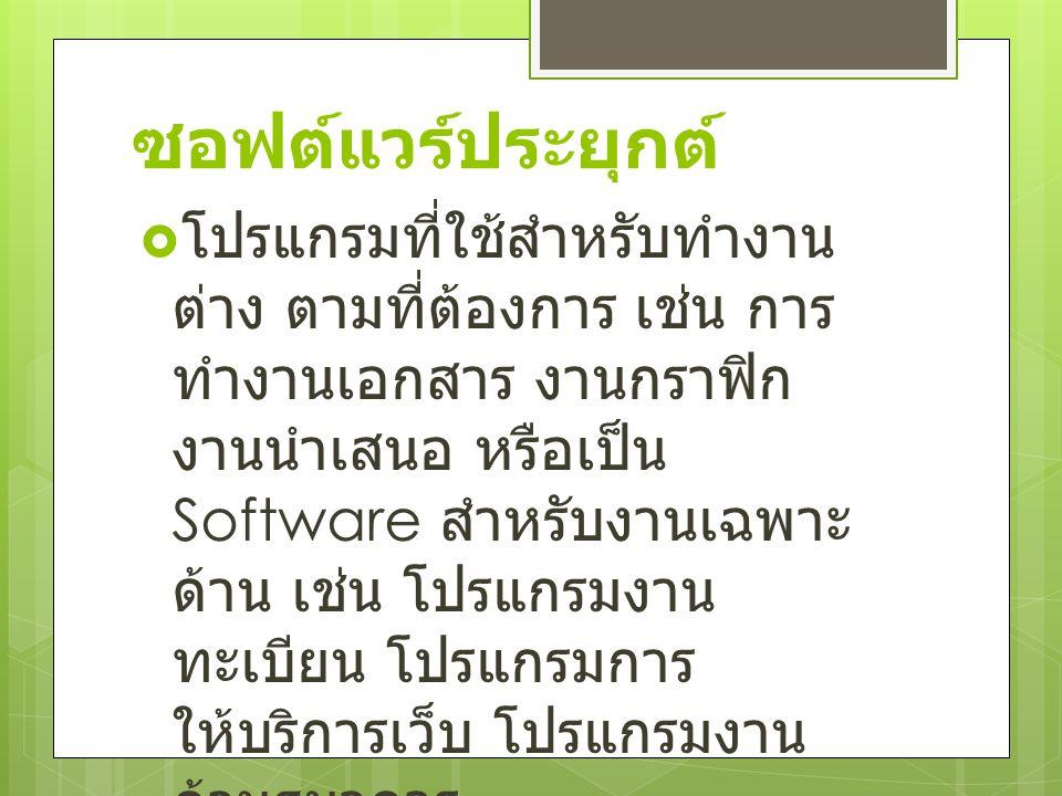 ซอฟต์แวร์ประยุกต์  โปรแกรมที่ใช้สำหรับทำงาน ต่าง ตามที่ต้องการ เช่น การ ทำงานเอกสาร งานกราฟิก งานนำเสนอ หรือเป็น Software สำหรับงานเฉพาะ ด้าน เช่น โปรแกรมงาน ทะเบียน โปรแกรมการ ให้บริการเว็บ โปรแกรมงาน ด้านธนาคาร