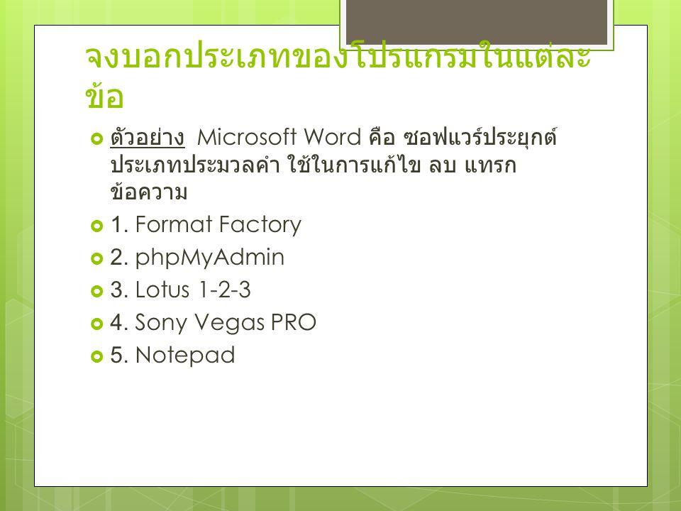 จงบอกประเภทของโปรแกรมในแต่ละ ข้อ  ตัวอย่าง Microsoft Word คือ ซอฟแวร์ประยุกต์ ประเภทประมวลคำ ใช้ในการแก้ไข ลบ แทรก ข้อความ  1. Format Factory  2. p