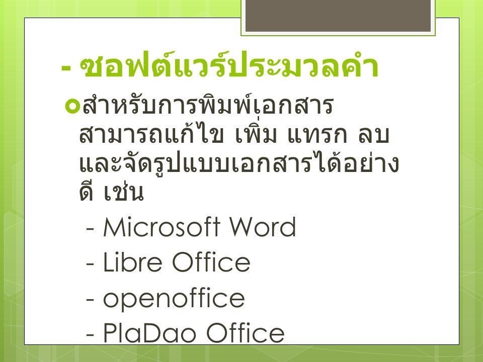 - ซอฟต์แวร์ประมวลคำ  สำหรับการพิมพ์เอกสาร สามารถแก้ไข เพิ่ม แทรก ลบ และจัดรูปแบบเอกสารได้อย่าง ดี เช่น - Microsoft Word - Libre Office - openoffice - PlaDao Office