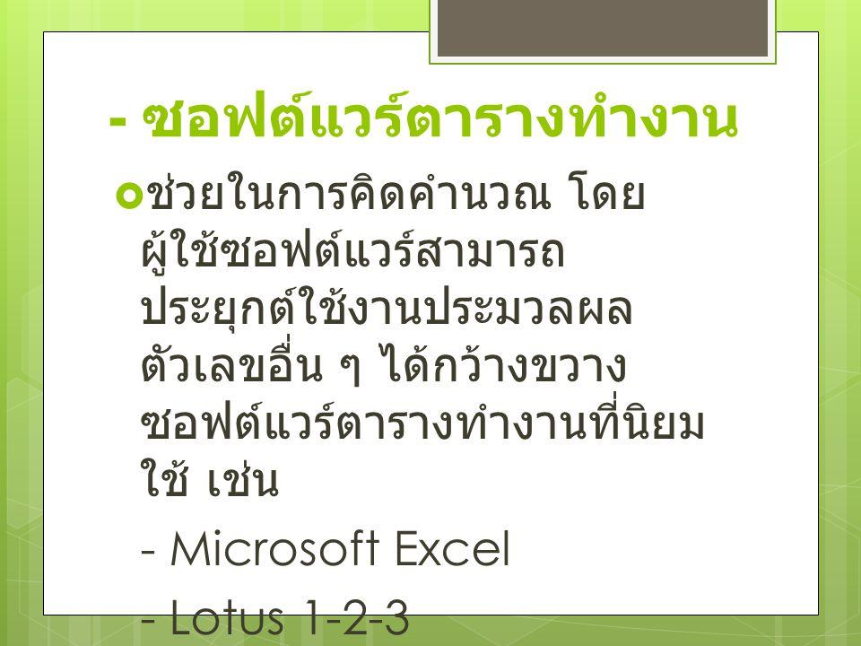 - ซอฟต์แวร์ตารางทำงาน  ช่วยในการคิดคำนวณ โดย ผู้ใช้ซอฟต์แวร์สามารถ ประยุกต์ใช้งานประมวลผล ตัวเลขอื่น ๆ ได้กว้างขวาง ซอฟต์แวร์ตารางทำงานที่นิยม ใช้ เช่น - Microsoft Excel - Lotus 1-2-3