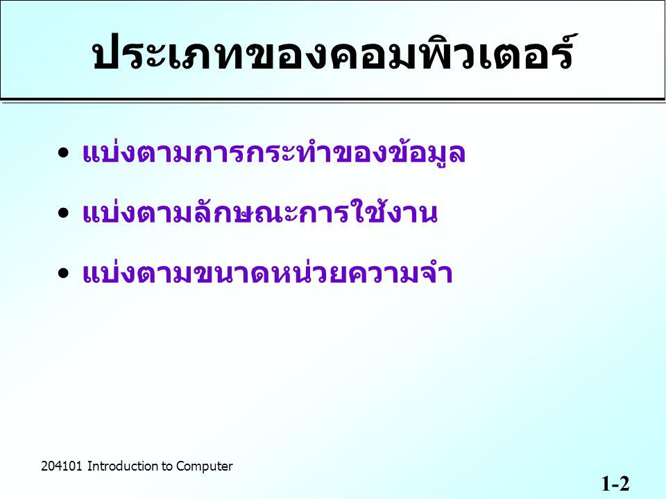 1-3 204101 Introduction to Computer แบ่งตามการกระทำของ ข้อมูล Analog Computer  ข้อมูลที่ต่อเนื่อง เช่น ความเร็วของรถยนต์ อุณหภูมิของอากาศ ความดังของเสียง ความเข้มของแสง  งานทางด้านคณิตศาสตร์ วิทยาศาสตร์ การแพทย์และวิศวกรรมศาสตร์ Digital Computer  ใช้ข้อมูลที่เป็นรหัสตัวเลขฐานสอง คือ 0 และ 1  ใช้ในงานทางด้านธุรกิจ ด้านการศึกษา Hybrid Computer –ต้องใช้ผ่านอุปกรณ์ในการแปลงสัญญาณ เช่น เครื่องคอมพิวเตอร์ที่ใช้ควบคุม อัตราการเต้นของหัวใจ การวัดคลื่นสมองของผู้ป่วยในโรงพยาบาล A/DD/A DIGITAL