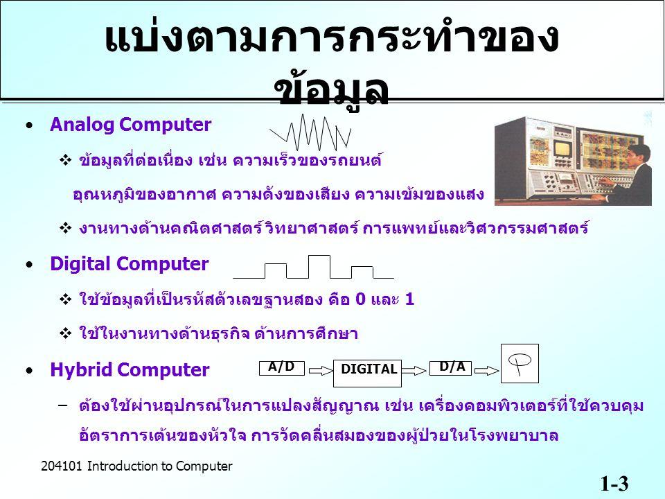 1-4 204101 Introduction to Computer แบ่งตามลักษณะการใช้งาน Special Purpose Computer ทำงานเฉพาะด้านใดด้านหนึ่ง ไม่สามารถนำมา ประยุกต์ใช้กับงานด้านอื่น ๆ คอมพิวเตอร์ควบคุมเครื่องจักรของโรงงาน อุตสาหกรรม Computer Thermography (CT) General Purpose Computer –ใช้งานทั่วไป