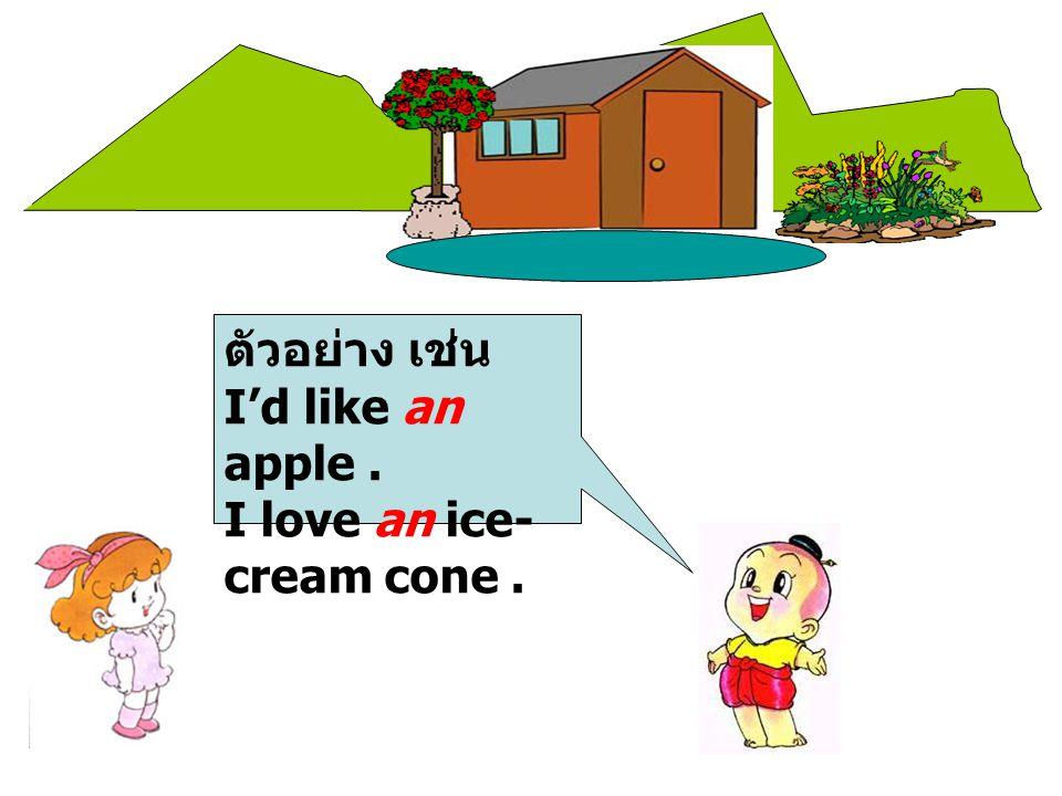 ตัวอย่าง เช่น I'd like an apple. I love an ice- cream cone.
