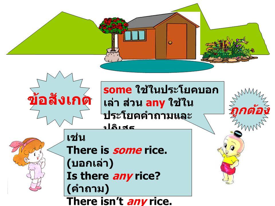 some ใช้ในประโยคบอก เล่า ส่วน any ใช้ใน ประโยคคำถามและ ปฏิเสธ เช่น There is some rice. ( บอกเล่า ) Is there any rice? ( คำถาม ) There isn't any rice.