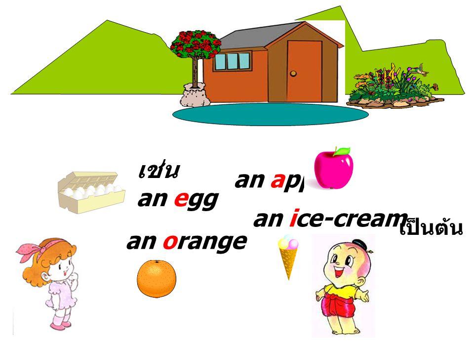 เช่น an egg an apple an orange an ice-cream เป็นต้น