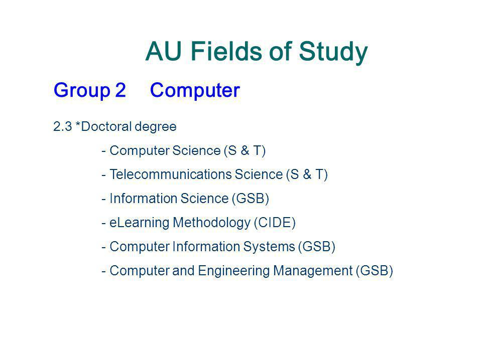 AU Fields of Study Group 2Computer 2.3 *Doctoral degree - Computer Science (S & T) - Telecommunications Science (S & T) - Information Science (GSB) -