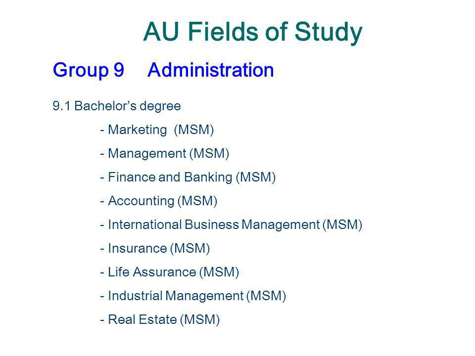 AU Fields of Study Group 9Administration 9.1 Bachelor's degree - Marketing (MSM) - Management (MSM) - Finance and Banking (MSM) - Accounting (MSM) - I
