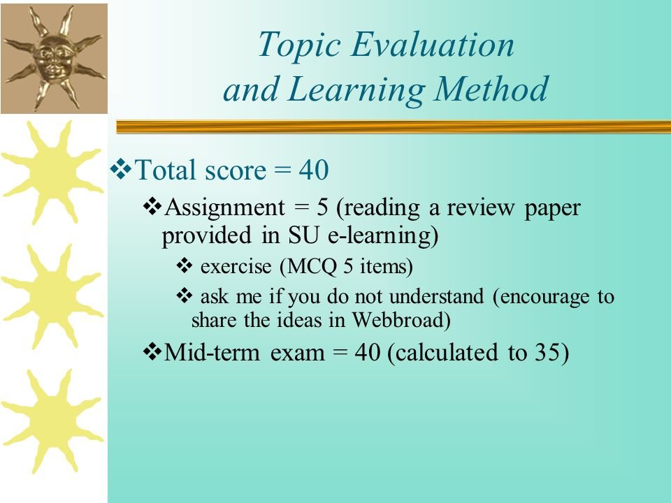 Topic Evaluation and Learning Method  Total score = 40  Assignment = 5 (reading a review paper provided in SU e-learning)  exercise (MCQ 5 items)  ask me if you do not understand (encourage to share the ideas in Webbroad)  Mid-term exam = 40 (calculated to 35)