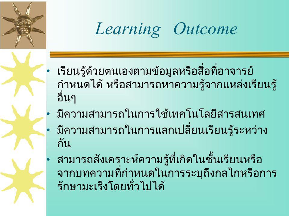 Learning Outcome เรียนรู้ด้วยตนเองตามข้อมูลหรือสื่อที่อาจารย์ กำหนดได้ หรือสามารถหาความรู้จากแหล่งเรียนรู้ อื่นๆ มีความสามารถในการใช้เทคโนโลยีสารสนเทศ มีความสามารถในการแลกเปลี่ยนเรียนรู้ระหว่าง กัน สามารถสังเคราะห์ความรู้ที่เกิดในชั้นเรียนหรือ จากบทความที่กำหนดในการระบุถึงกลไกหรือการ รักษามะเร็งโดยทั่วไปได้