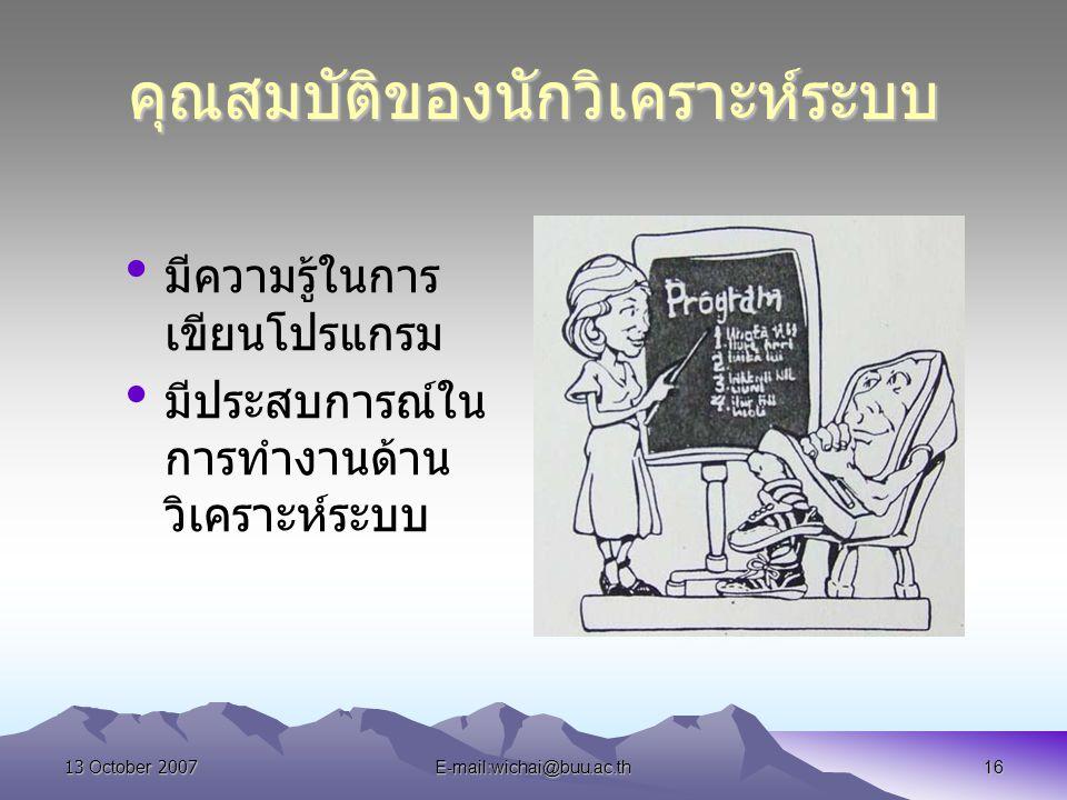 13 October 2007E-mail:wichai@buu.ac.th16 คุณสมบัติของนักวิเคราะห์ระบบ มีความรู้ในการ เขียนโปรแกรม มีประสบการณ์ใน การทำงานด้าน วิเคราะห์ระบบ