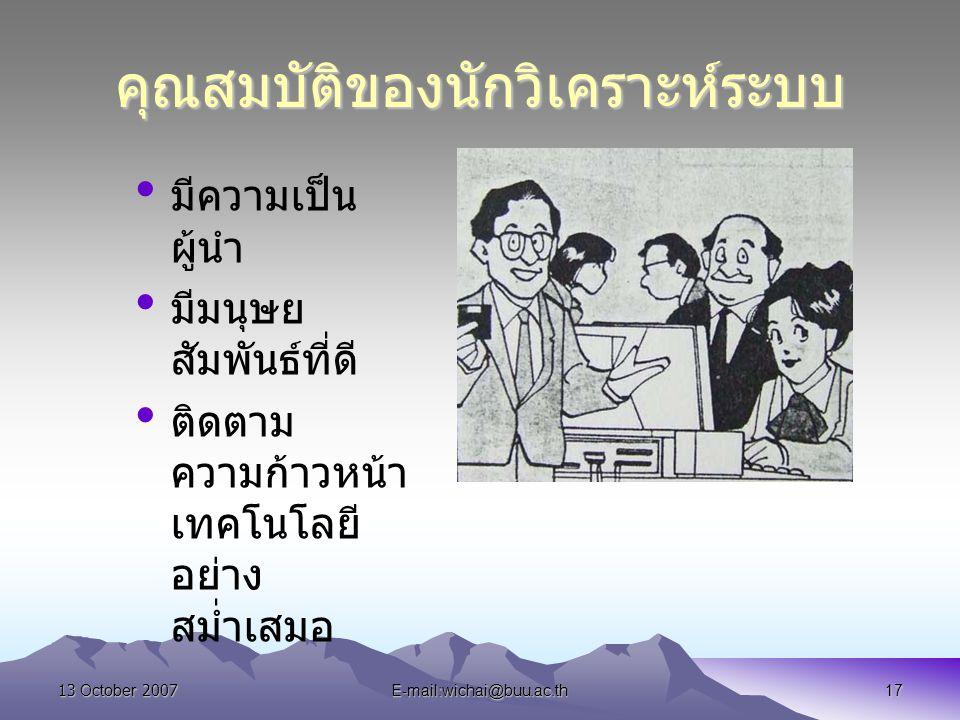 13 October 2007E-mail:wichai@buu.ac.th17 คุณสมบัติของนักวิเคราะห์ระบบ มีความเป็น ผู้นำ มีมนุษย สัมพันธ์ที่ดี ติดตาม ความก้าวหน้า เทคโนโลยี อย่าง สม่ำเ