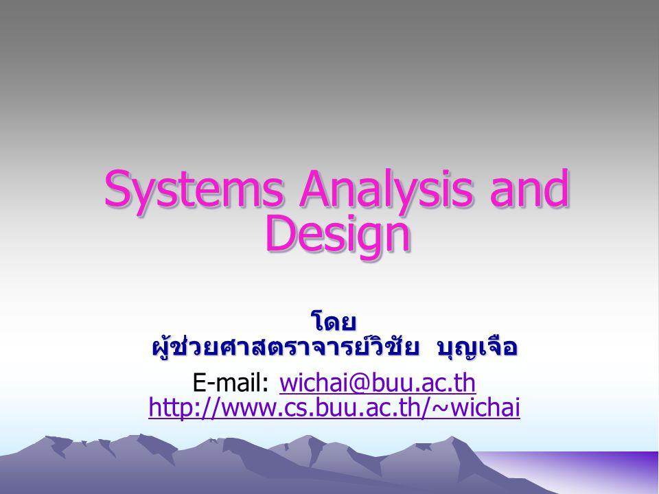 Systems Analysis and Design โดย ผู้ช่วยศาสตราจารย์วิชัย บุญเจือ E-mail: wichai@buu.ac.thwichai@buu.ac.th http://www.cs.buu.ac.th/~wichai